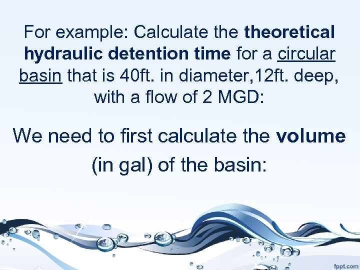 For example: Calculate theoretical hydraulic detention time for a circular basin that is 40