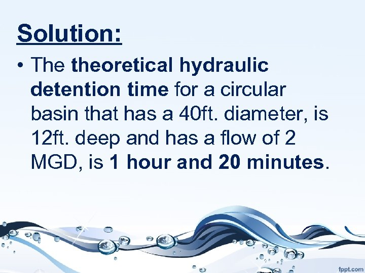 Solution: • The theoretical hydraulic detention time for a circular basin that has a