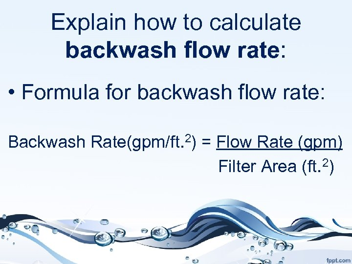 Explain how to calculate backwash flow rate: • Formula for backwash flow rate: Backwash