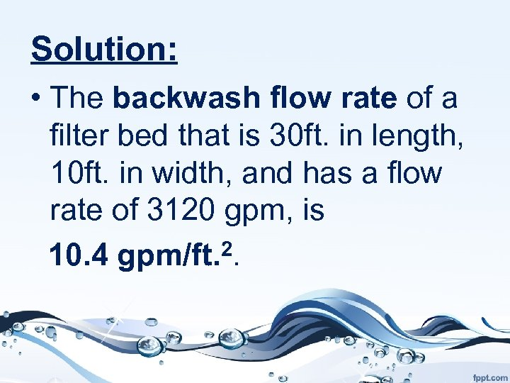 Solution: • The backwash flow rate of a filter bed that is 30 ft.