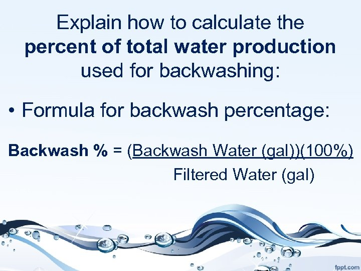 Explain how to calculate the percent of total water production used for backwashing: •