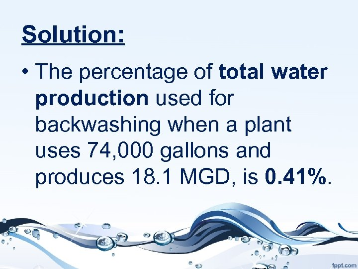 Solution: • The percentage of total water production used for backwashing when a plant