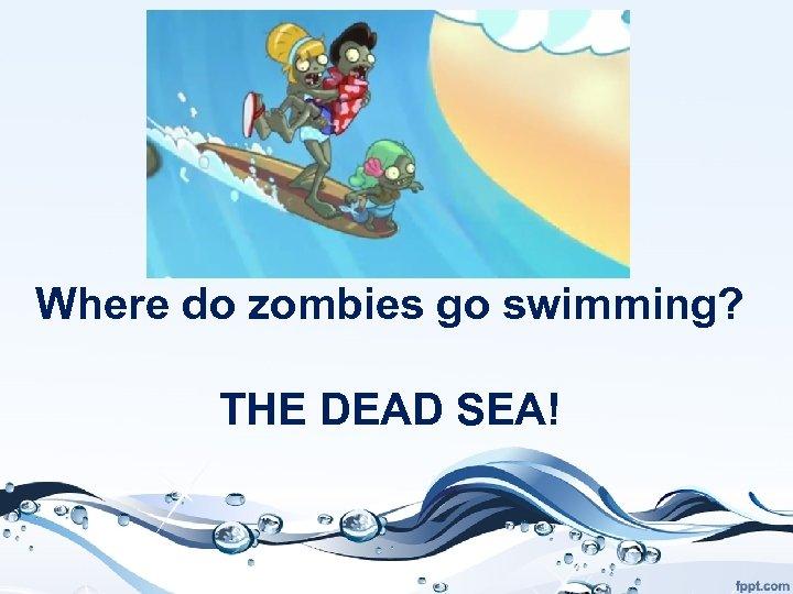 Where do zombies go swimming? THE DEAD SEA!