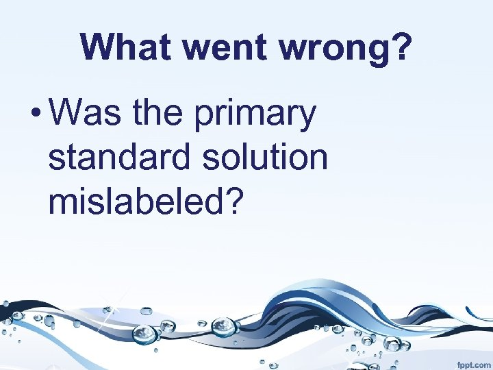 What went wrong? • Was the primary standard solution mislabeled?