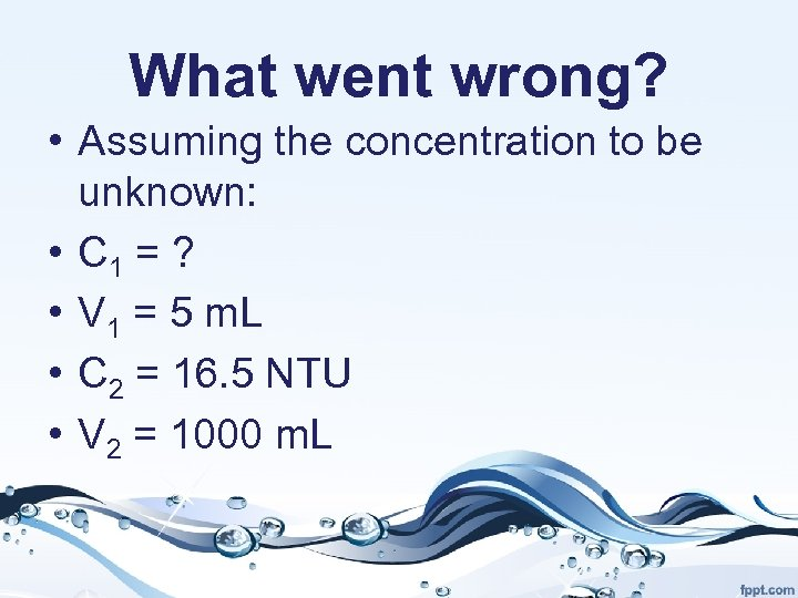 What went wrong? • Assuming the concentration to be unknown: • C 1 =