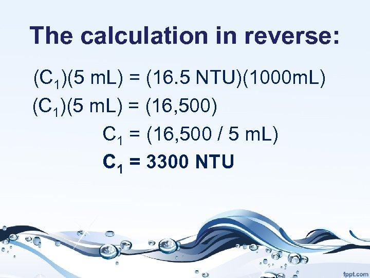 The calculation in reverse: (C 1)(5 m. L) = (16. 5 NTU)(1000 m. L)
