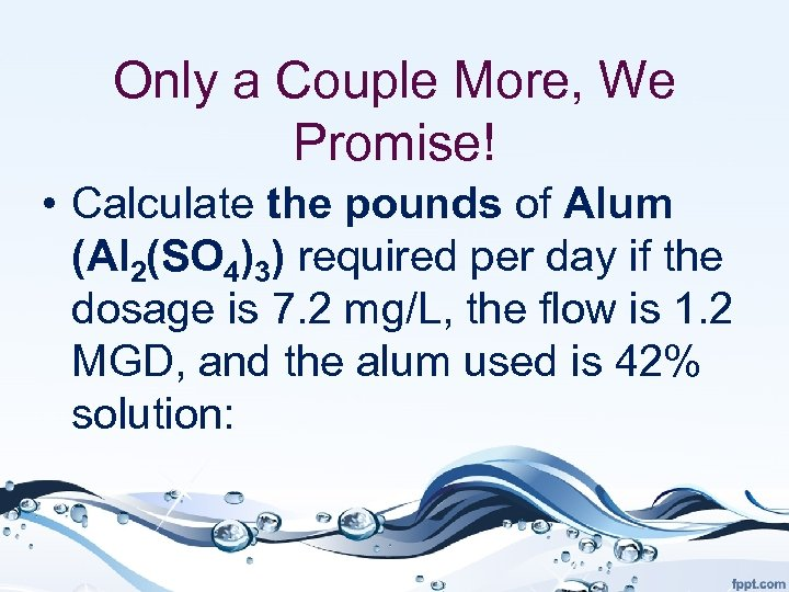 Only a Couple More, We Promise! • Calculate the pounds of Alum (Al 2(SO