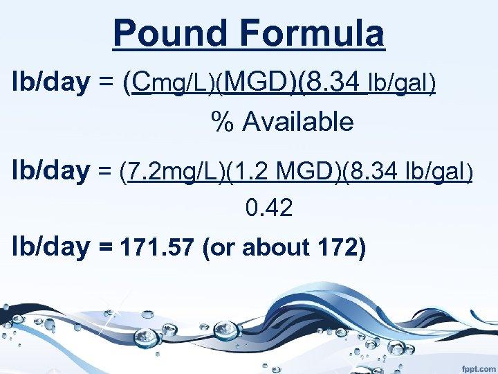 Pound Formula lb/day = (Cmg/L)(MGD)(8. 34 lb/gal) % Available lb/day = (7. 2 mg/L)(1.