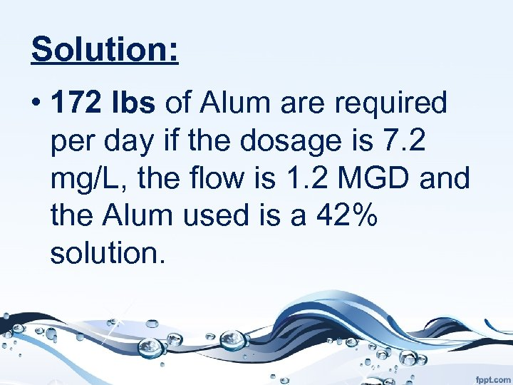 Solution: • 172 lbs of Alum are required per day if the dosage is
