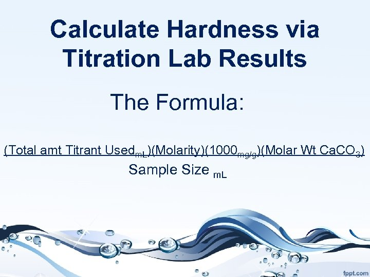 Calculate Hardness via Titration Lab Results The Formula: (Total amt Titrant Usedm. L)(Molarity)(1000 mg/g)(Molar
