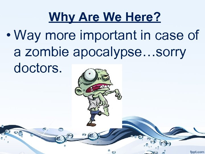 Why Are We Here? • Way more important in case of a zombie apocalypse…sorry