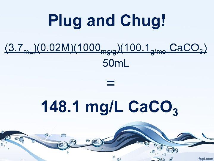 Plug and Chug! (3. 7 m. L)(0. 02 M)(1000 mg/g)(100. 1 g/mol Ca. CO