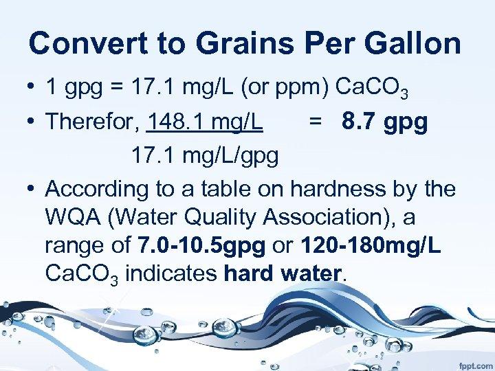 Convert to Grains Per Gallon • 1 gpg = 17. 1 mg/L (or ppm)