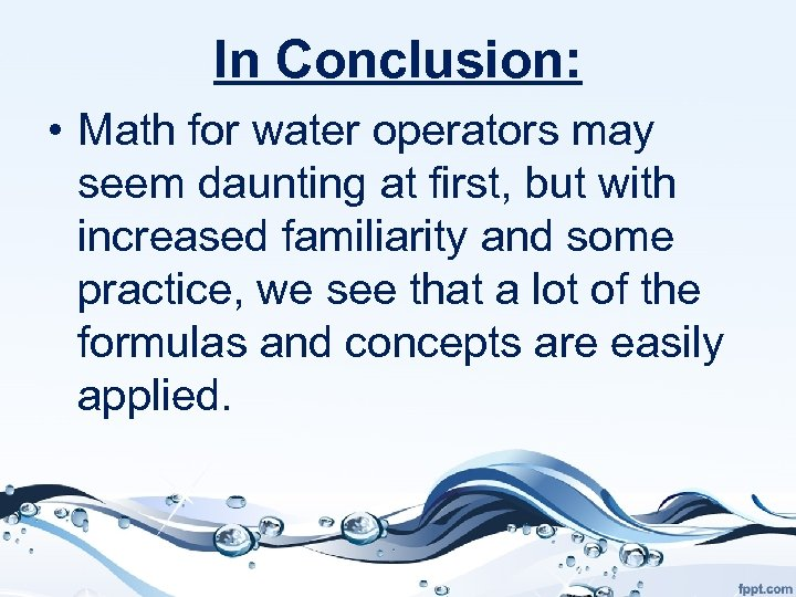 In Conclusion: • Math for water operators may seem daunting at first, but with