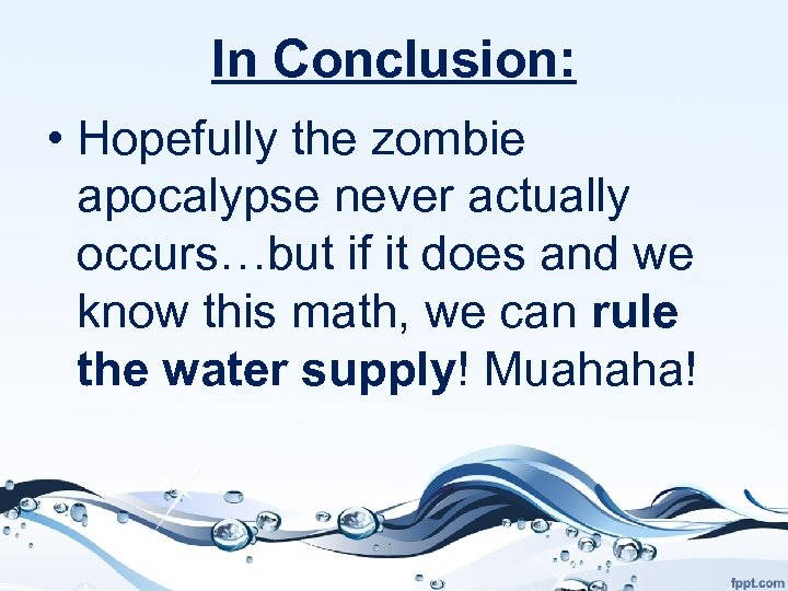 In Conclusion: • Hopefully the zombie apocalypse never actually occurs…but if it does and