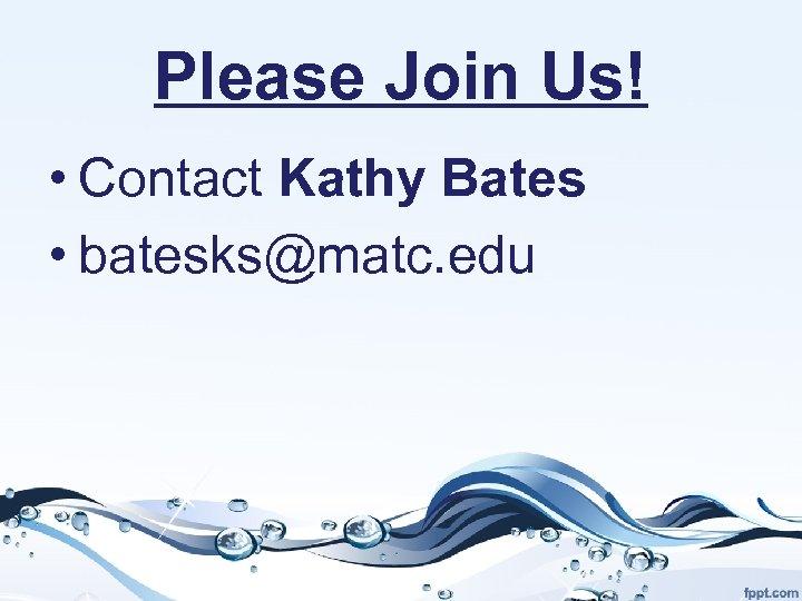 Please Join Us! • Contact Kathy Bates • batesks@matc. edu