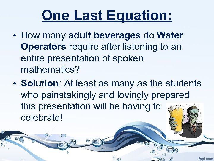 One Last Equation: • How many adult beverages do Water Operators require after listening
