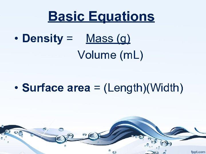 Basic Equations • Density = Mass (g) Volume (m. L) • Surface area =