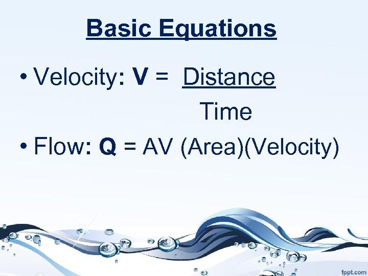 Basic Equations • Velocity: V = Distance Time • Flow: Q = AV (Area)(Velocity)