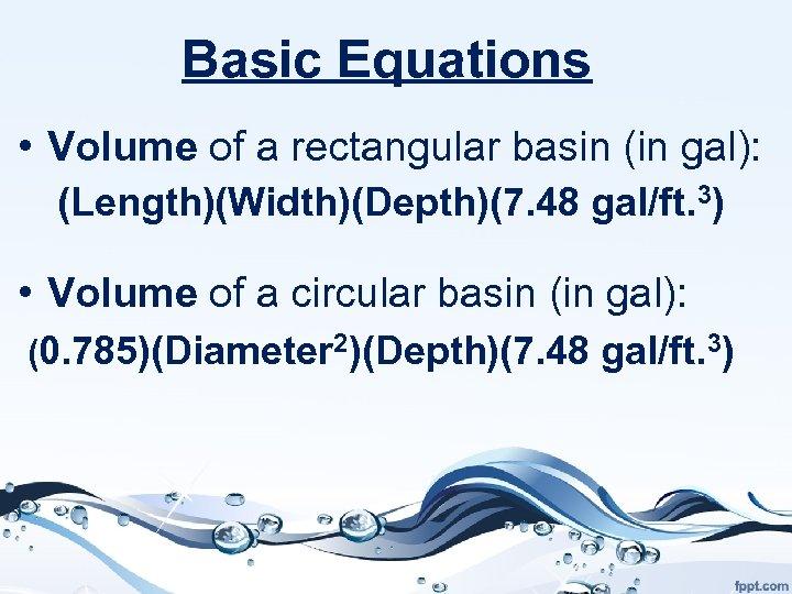 Basic Equations • Volume of a rectangular basin (in gal): (Length)(Width)(Depth)(7. 48 gal/ft. 3)