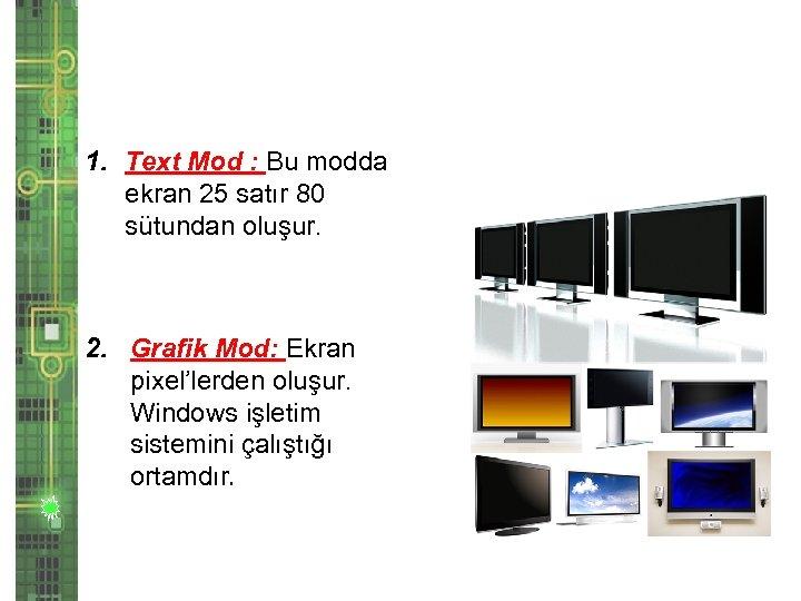 1. Text Mod : Bu modda ekran 25 satır 80 sütundan oluşur. 2. Grafik