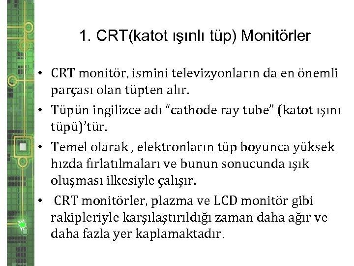 1. CRT(katot ışınlı tüp) Monitörler • CRT monitör, ismini televizyonların da en önemli parçası