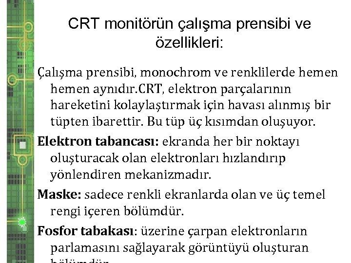 CRT monitörün çalışma prensibi ve özellikleri: Çalışma prensibi, monochrom ve renklilerde hemen aynıdır. CRT,