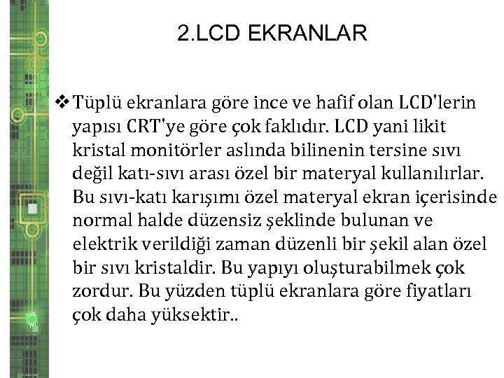 2. LCD EKRANLAR v Tüplü ekranlara göre ince ve hafif olan LCD'lerin yapısı CRT'ye
