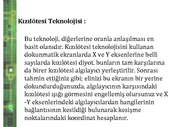 Kızılötesi Teknolojisi : Bu teknoloji, diğerlerine oranlaşılması en basit olanıdır. Kızılötesi teknolojisini kullanan dokunmatik