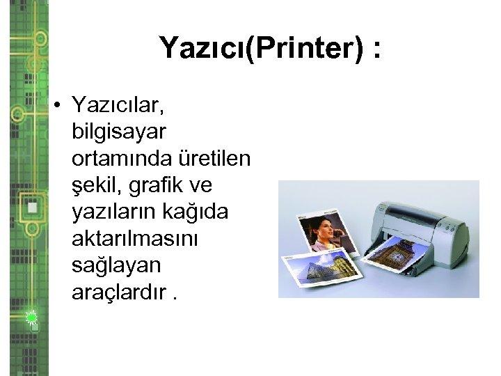 Yazıcı(Printer) : • Yazıcılar, bilgisayar ortamında üretilen şekil, grafik ve yazıların kağıda aktarılmasını sağlayan