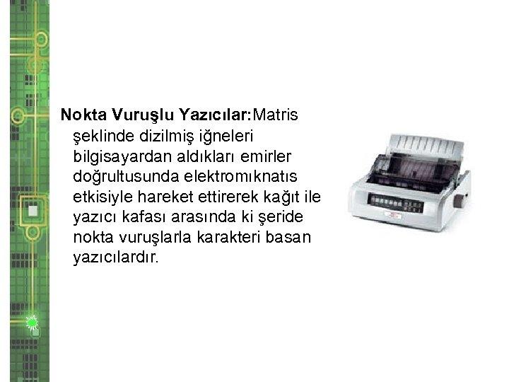 Nokta Vuruşlu Yazıcılar: Matris şeklinde dizilmiş iğneleri bilgisayardan aldıkları emirler doğrultusunda elektromıknatıs etkisiyle