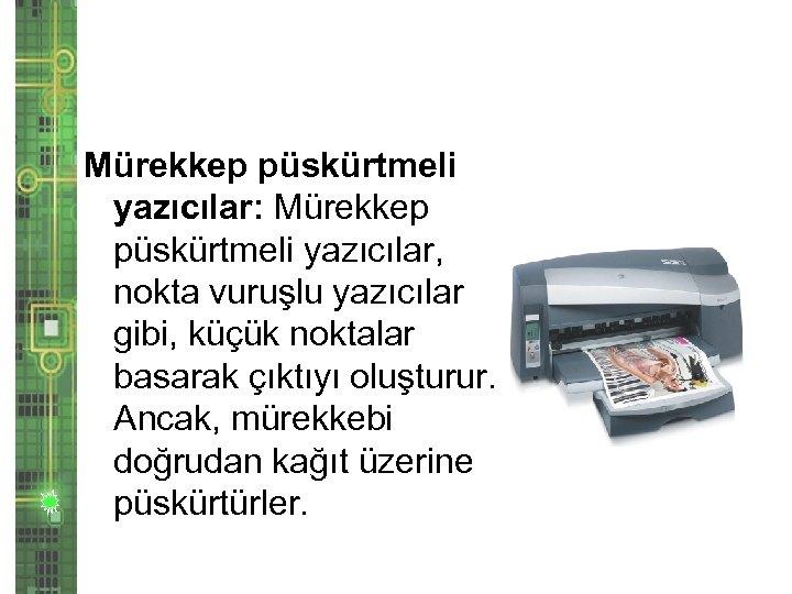 Mürekkep püskürtmeli yazıcılar: Mürekkep püskürtmeli yazıcılar, nokta vuruşlu yazıcılar gibi, küçük noktalar basarak çıktıyı