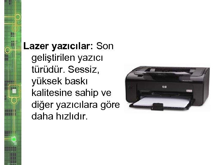 Lazer yazıcılar: Son geliştirilen yazıcı türüdür. Sessiz, yüksek baskı kalitesine sahip ve diğer yazıcılara