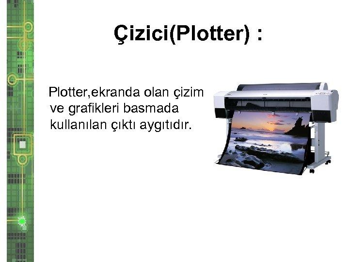 Çizici(Plotter) : Plotter, ekranda olan çizim ve grafikleri basmada kullanılan çıktı aygıtıdır.