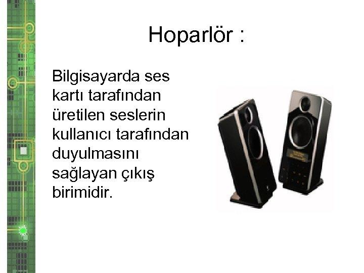 Hoparlör : Bilgisayarda ses kartı tarafından üretilen seslerin kullanıcı tarafından duyulmasını sağlayan çıkış birimidir.