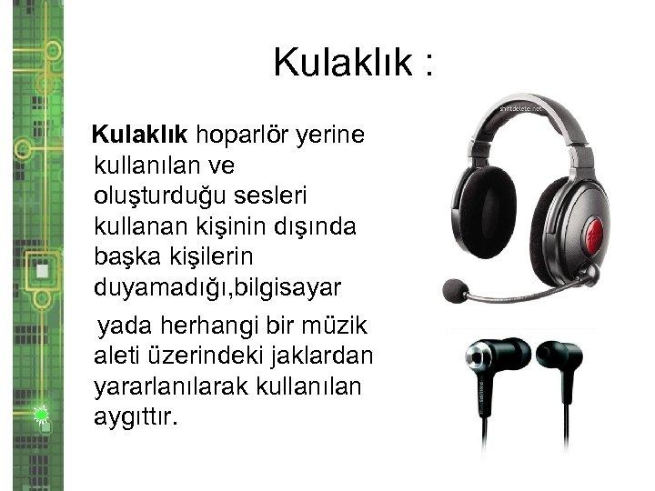 Kulaklık : Kulaklık hoparlör yerine kullanılan ve oluşturduğu sesleri kullanan kişinin dışında başka kişilerin