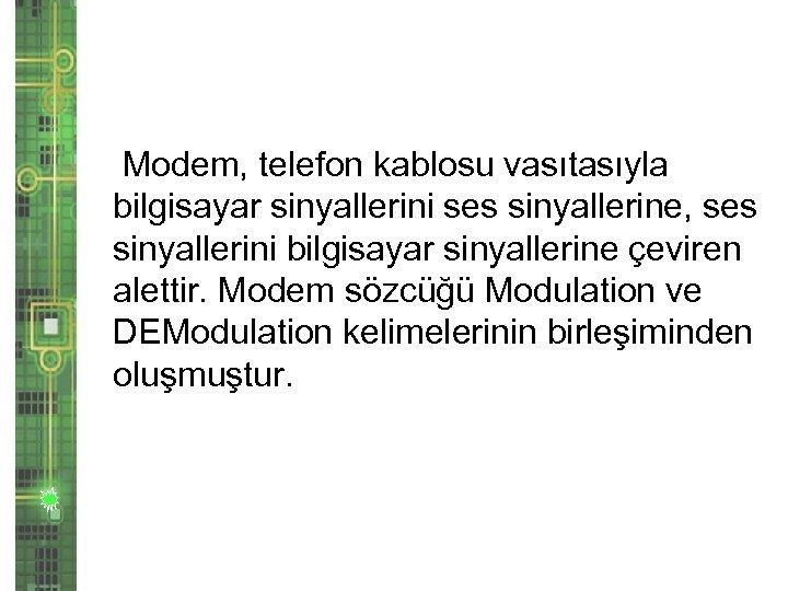 Modem, telefon kablosu vasıtasıyla bilgisayar sinyallerini ses sinyallerine, ses sinyallerini bilgisayar sinyallerine çeviren