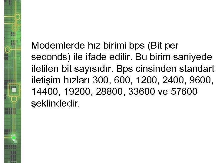 Modemlerde hız birimi bps (Bit per seconds) ile ifade edilir. Bu birim saniyede