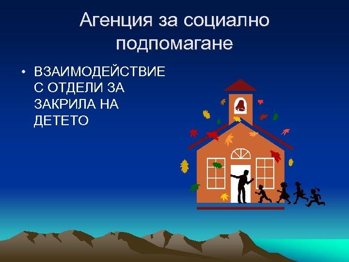 Агенция за социално подпомагане • ВЗАИМОДЕЙСТВИЕ С ОТДЕЛИ ЗА ЗАКРИЛА НА ДЕТЕТО