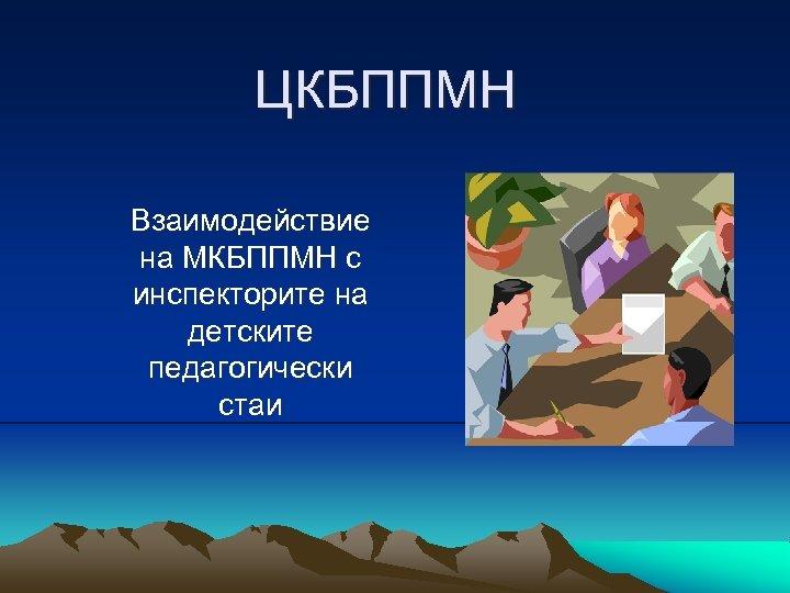 ЦКБППМН Взаимодействие на МКБППМН с инспекторите на детските педагогически стаи