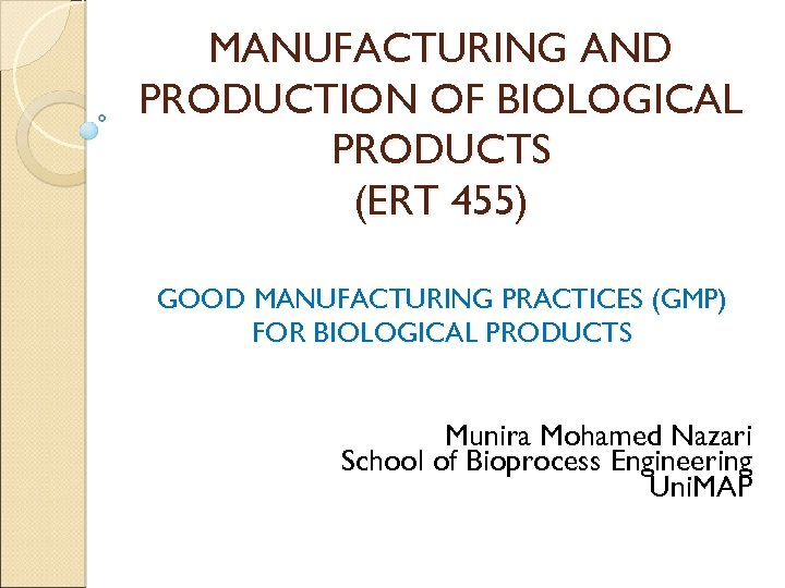 MANUFACTURING AND PRODUCTION OF BIOLOGICAL PRODUCTS (ERT 455) GOOD MANUFACTURING PRACTICES (GMP) FOR BIOLOGICAL
