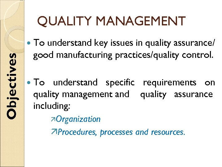 QUALITY MANAGEMENT Objectives To understand key issues in quality assurance/ good manufacturing practices/quality control.