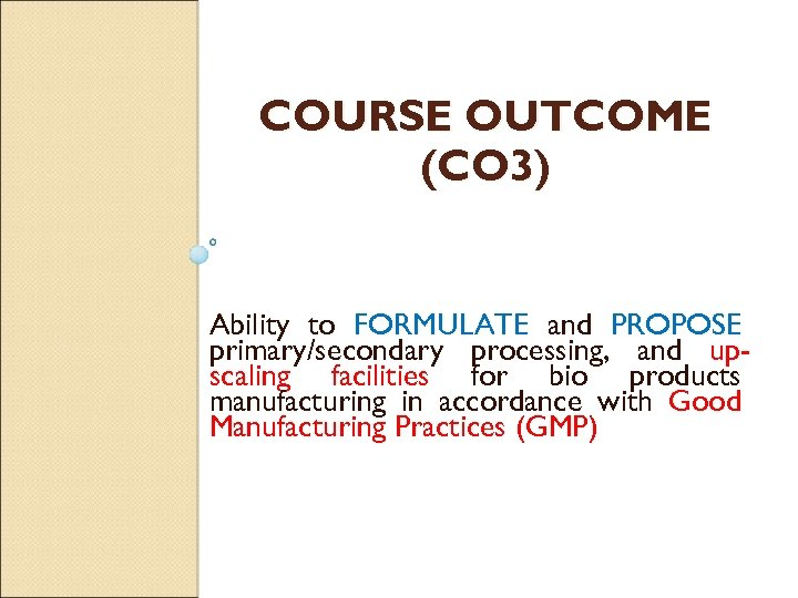 COURSE OUTCOME (CO 3) Ability to FORMULATE and PROPOSE primary/secondary processing, and upscaling facilities
