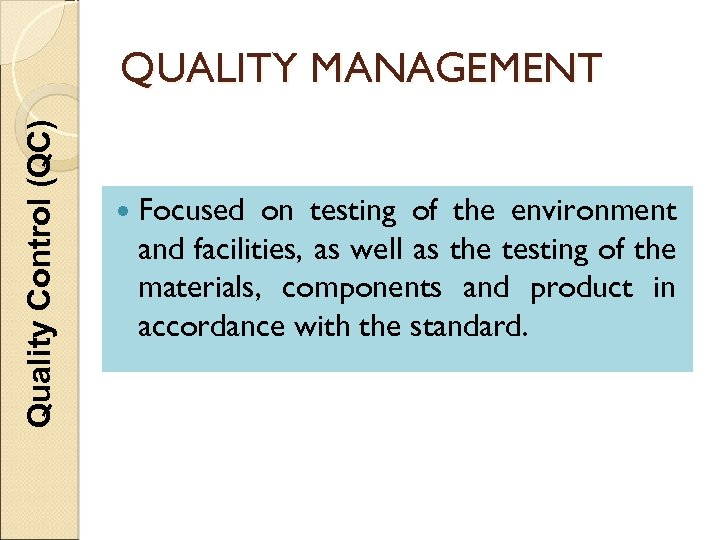 Quality Control (QC) QUALITY MANAGEMENT Focused on testing of the environment and facilities, as