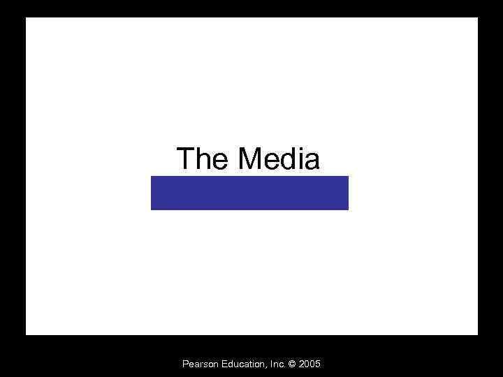 The Media Pearson Education, Inc. © 2005