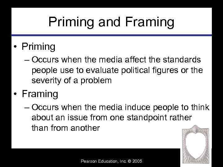 Priming and Framing • Priming – Occurs when the media affect the standards people