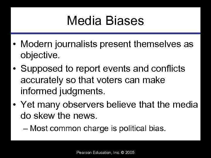 Media Biases • Modern journalists present themselves as objective. • Supposed to report events