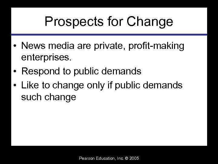 Prospects for Change • News media are private, profit-making enterprises. • Respond to public