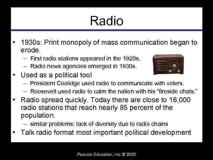 Radio • 1930 s: Print monopoly of mass communication began to erode. – First