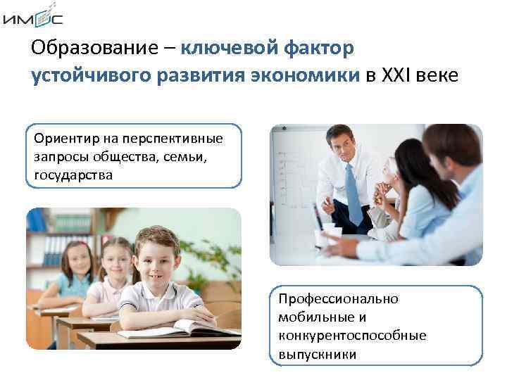 Образование – ключевой фактор устойчивого развития экономики в XXI веке Ориентир на перспективные запросы